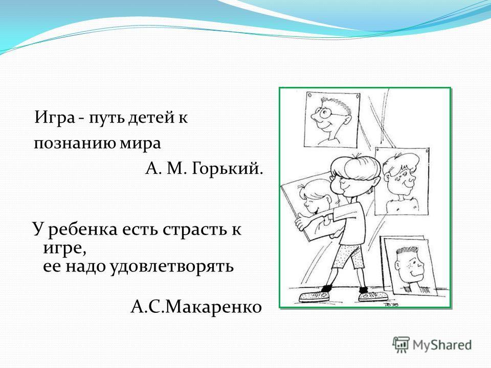Игра - путь детей к познанию мира А. М. Горький. У ребенка есть страсть к игре, ее надо удовлетворять А.С.Макаренко