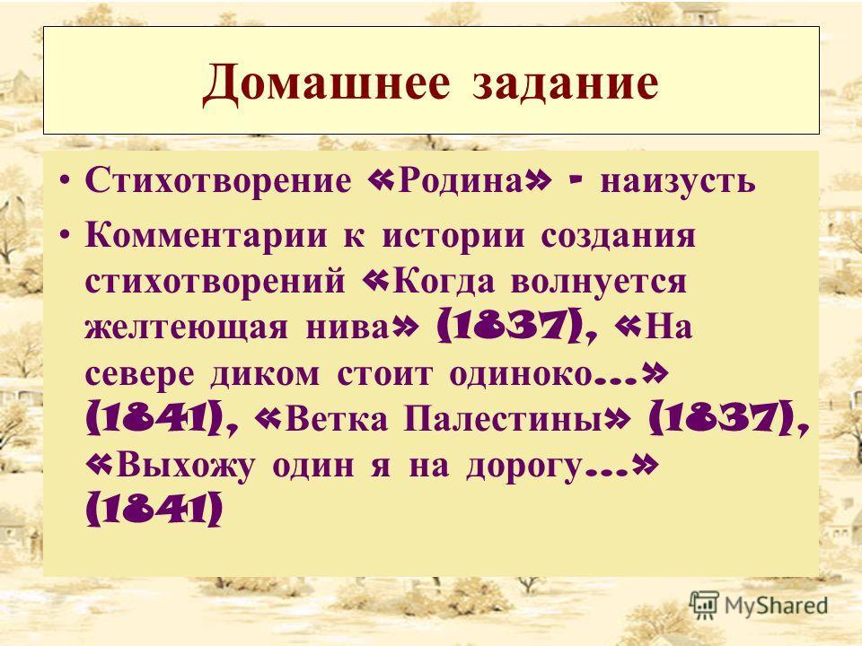 Домашнее задание Стихотворение « Родина » - наизусть Комментарии к истории создания стихотворений « Когда волнуется желтеющая нива » (1837), « На севере диком стоит одиноко …» (1841), « Ветка Палестины » (1837), « Выхожу один я на дорогу …» (1841)