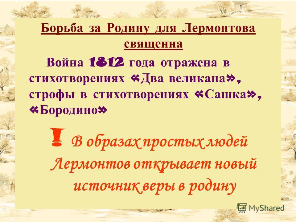 Борьба за Родину для Лермонтова священна Война 1812 года отражена в стихотворениях « Два великана », строфы в стихотворениях « Сашка », « Бородино » ! В образах простых людей Лермонтов открывает новый источник веры в родину