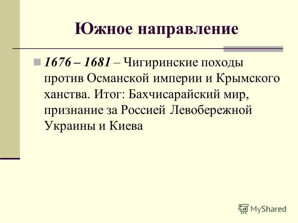 Южное направление 1676 – 1681 – Чигиринские походы против Османской империи и Крымского ханства. Итог: Бахчисарайский мир, признание за Россией Левобережной Украины и Киева