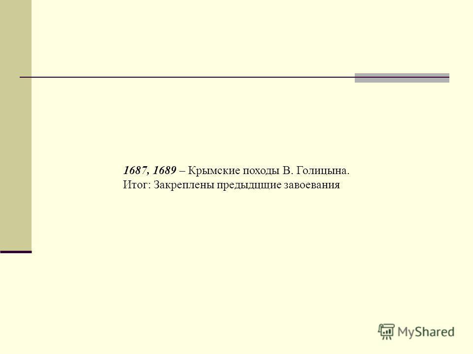 1687, 1689 – Крымские походы В. Голицына. Итог: Закреплены предыдцщие завоевания