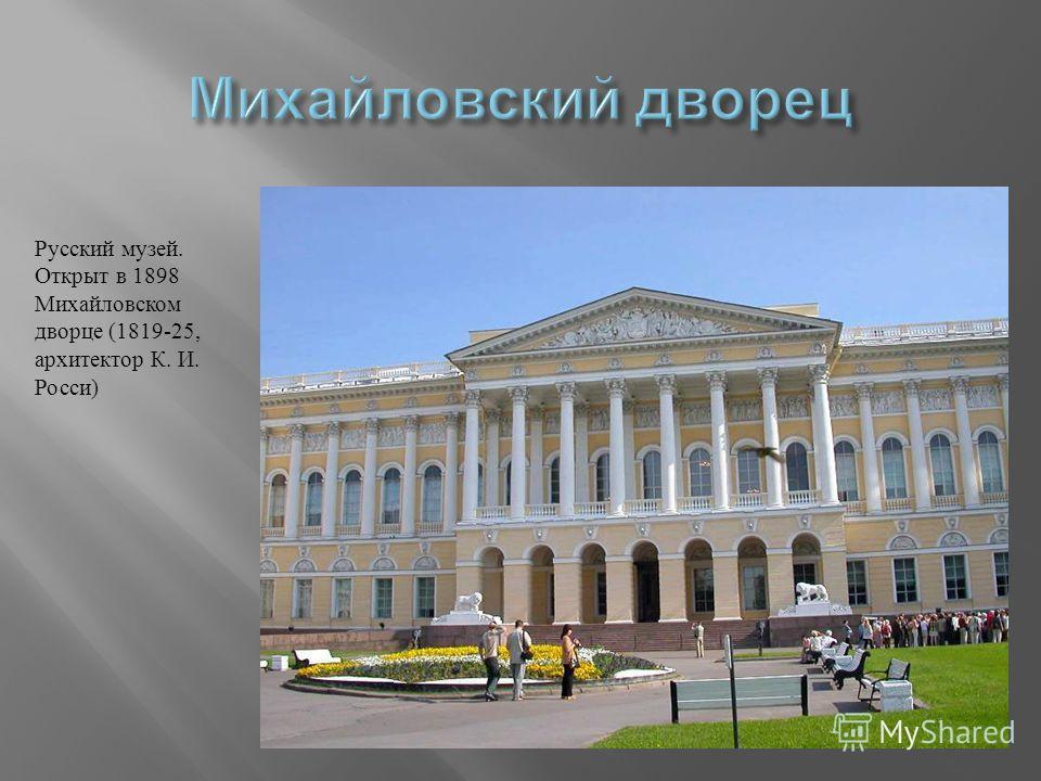 Русский музей. Открыт в 1898 Михайловском дворце (1819-25, архитектор К. И. Росси )