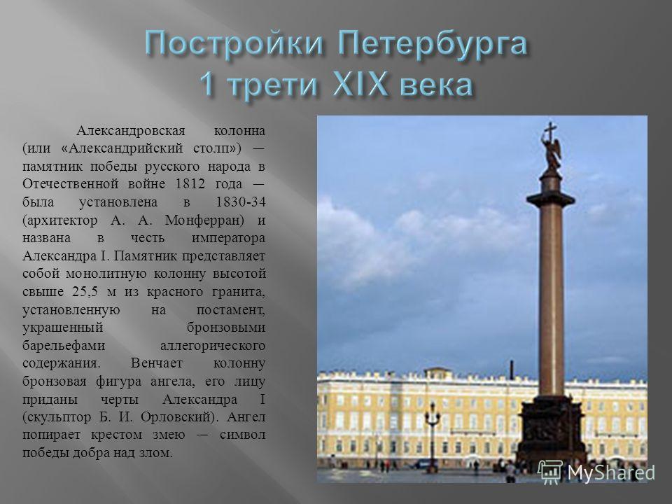 Александровская колонна (или « Александрийский столп » ) памятник победы русского народа в Отечественной войне 1812 года была установлена в 1830-34 (архитектор А. А. Монферран) и названа в честь императора Александра I. Памятник представляет собой мо