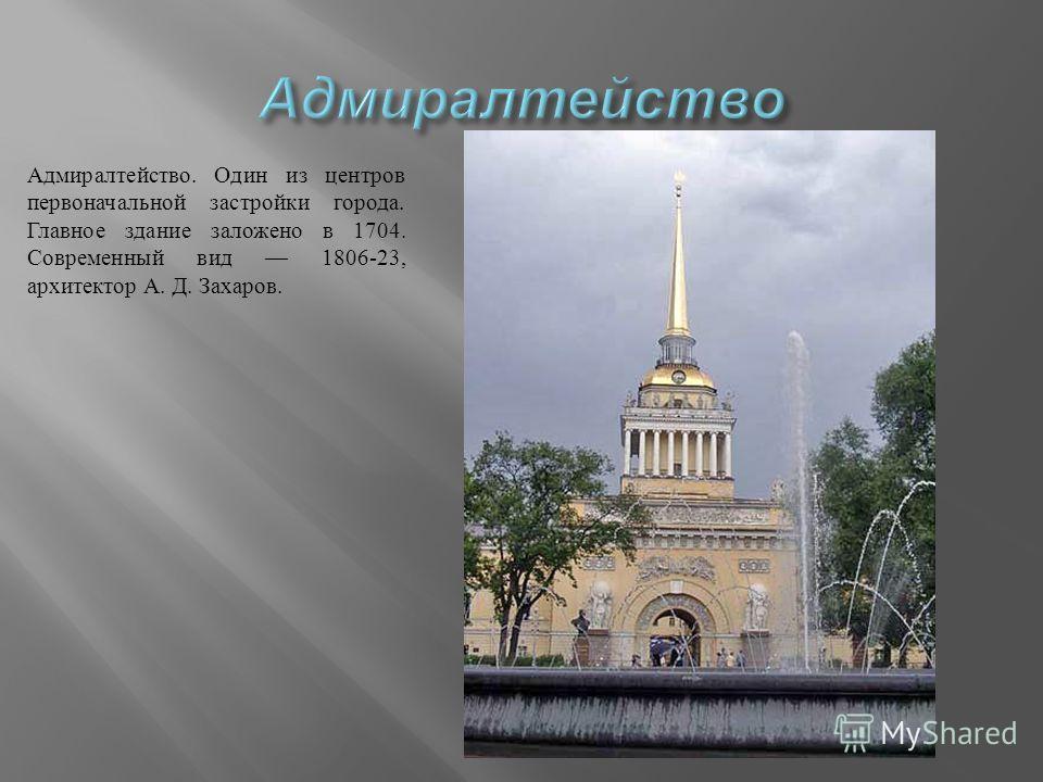 Адмиралтейство. Один из центров первоначальной застройки города. Главное здание заложено в 1704. Современный вид 1806-23, архитектор А. Д. Захаров.