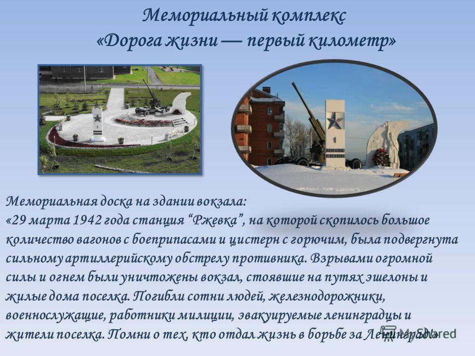 Мемориальный комплекс «Дорога жизни первый километр» Мемориальная доска на здании вокзала: «29 марта 1942 года станция Ржевка, на которой скопилось большое количество вагонов с боеприпасами и цистерн с горючим, была подвергнута сильному артиллерийско
