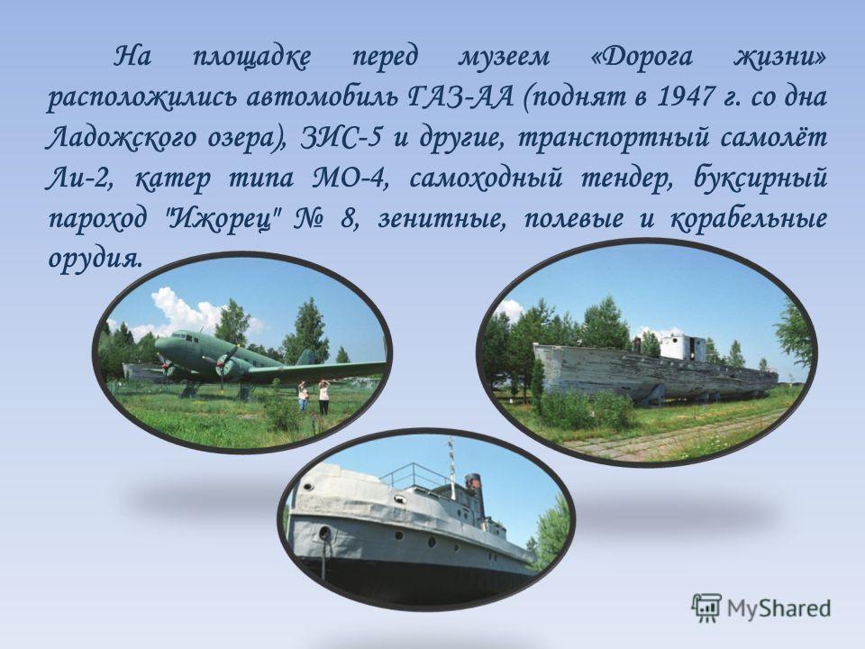 На площадке перед музеем «Дорога жизни» расположились автомобиль ГАЗ-АА (поднят в 1947 г. со дна Ладожского озера), ЗИС-5 и другие, транспортный самолёт Ли-2, катер типа МО-4, самоходный тендер, буксирный пароход