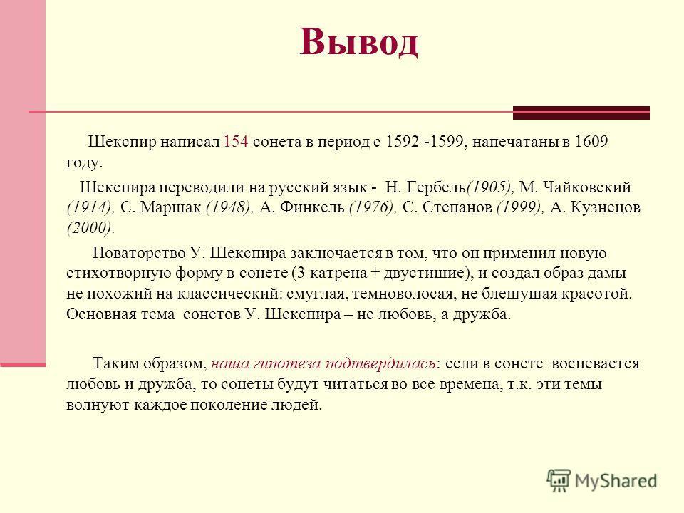 Вывод Шекспир написал 154 сонета в период с 1592 -1599, напечатаны в 1609 году. Шекспира переводили на русский язык - Н. Гербель(1905), М. Чайковский (1914), С. Маршак (1948), А. Финкель (1976), С. Степанов (1999), А. Кузнецов (2000). Новаторство У.