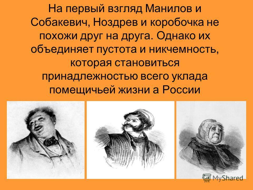 На первый взгляд Манилов и Собакевич, Ноздрев и коробочка не похожи друг на друга. Однако их объединяет пустота и никчемность, которая становиться принадлежностью всего уклада помещичьей жизни а России