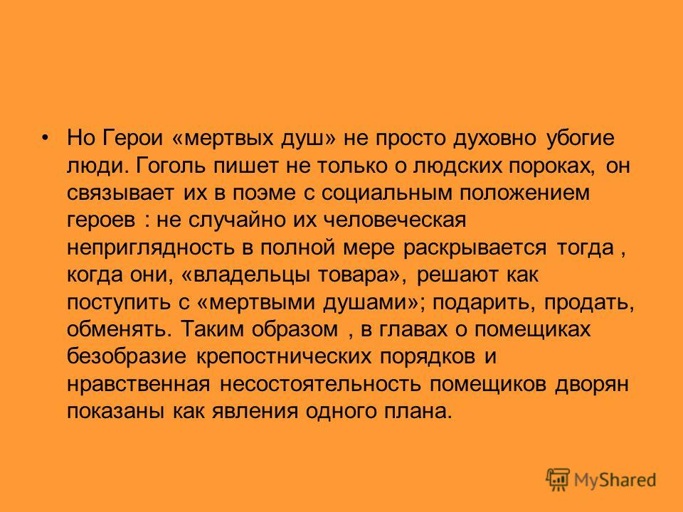 Но Герои «мертвых душ» не просто духовно убогие люди. Гоголь пишет не только о людских пороках, он связывает их в поэме с социальным положением героев : не случайно их человеческая неприглядность в полной мере раскрывается тогда, когда они, «владельц