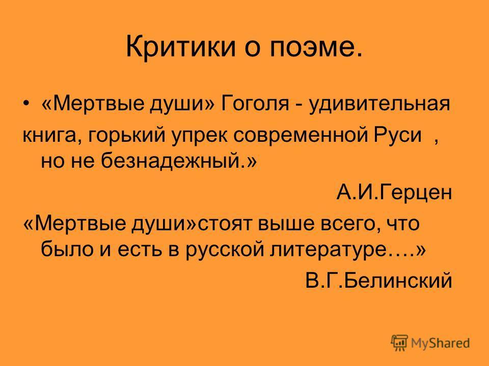 Критики о поэме. «Мертвые души» Гоголя - удивительная книга, горький упрек современной Руси, но не безнадежный.» А.И.Герцен «Мертвые души»стоят выше всего, что было и есть в русской литературе….» В.Г.Белинский