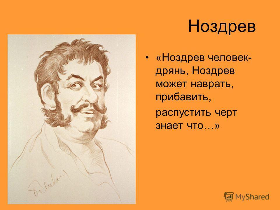 Ноздрев «Ноздрев человек- дрянь, Ноздрев может наврать, прибавить, распустить черт знает что…»