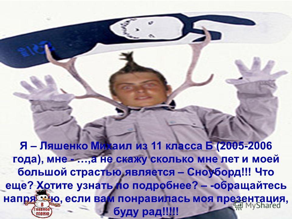 Я – Ляшенко Михаил из 11 класса Б (2005-2006 года), мне - …,а не скажу сколько мне лет и моей большой страстью является – Сноуборд!!! Что еще? Хотите узнать по подробнее? – -обращайтесь напрямую, если вам понравилась моя презентация, буду рад!!!!!