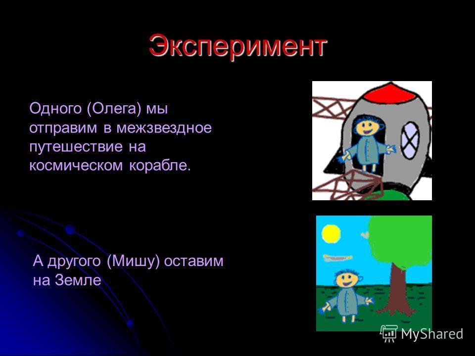 Одного (Олега) мы отправим в межзвездное путешествие на космическом корабле. А другого (Мишу) оставим на Земле Эксперимент
