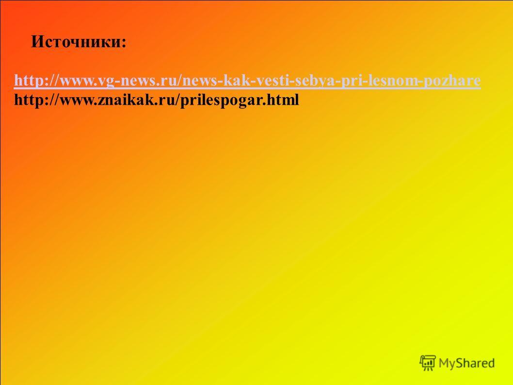 Источники: http://www.vg-news.ru/news-kak-vesti-sebya-pri-lesnom-pozhare http://www.znaikak.ru/prilespogar.html