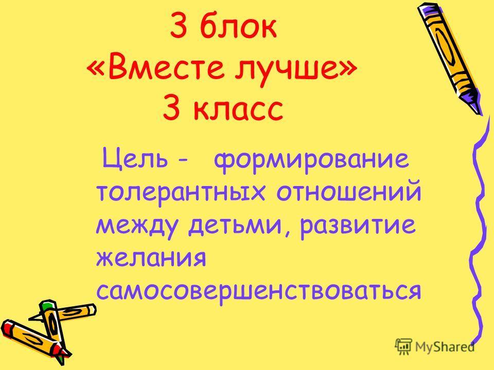 3 блок «Вместе лучше» 3 класс Цель - формирование толерантных отношений между детьми, развитие желания самосовершенствоваться