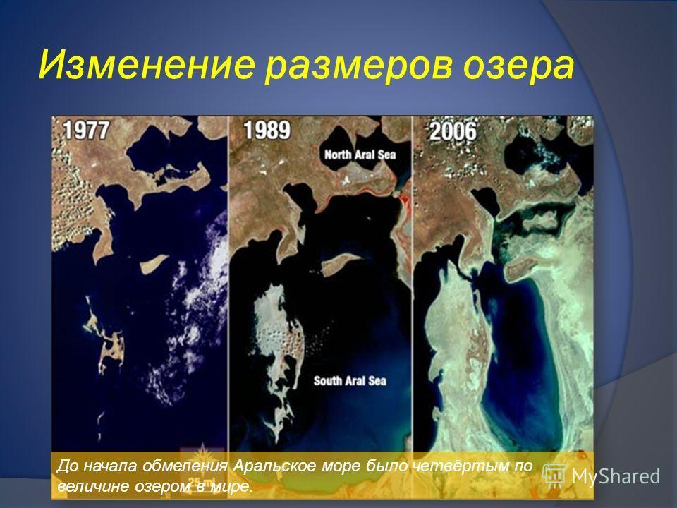 Изменение размеров озера До начала обмеления Аральское море было четвёртым по величине озером в мире.