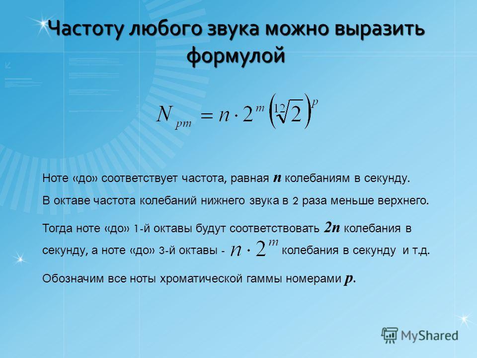 Частоту любого звука можно выразить формулой Ноте « до » соответствует частота, равная n колебаниям в секунду. В октаве частота колебаний нижнего звука в 2 раза меньше верхнего. Тогда ноте « до » 1- й октавы будут соответствовать 2n колебания в секун