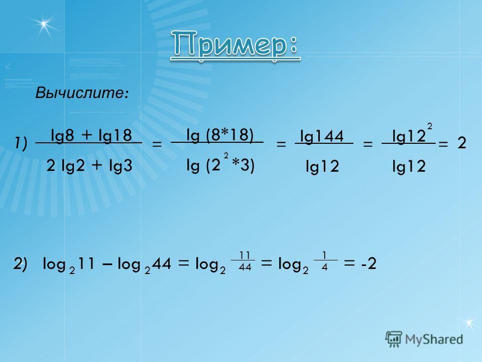 Вычислите : lg8 + lg18_ 2 lg2 + lg3 = lg (8*18)_ lg (2 *3) 2 lg144_ lg12 = lg12_ lg12 == 2 2 1) 2) log 11 – log 44 = log = log = -2 222 ____ 2 11 44 1 4
