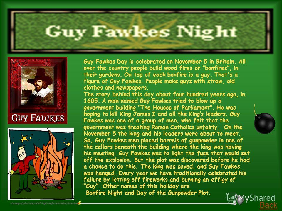 Guy Fawkes Day is celebrated on November 5 in Britain. All over the country people build wood fires or bonfires, in their gardens. On top of each bonfire is a guy. That's a figure of Guy Fawkes. People make guys with straw, old clothes and newspapers