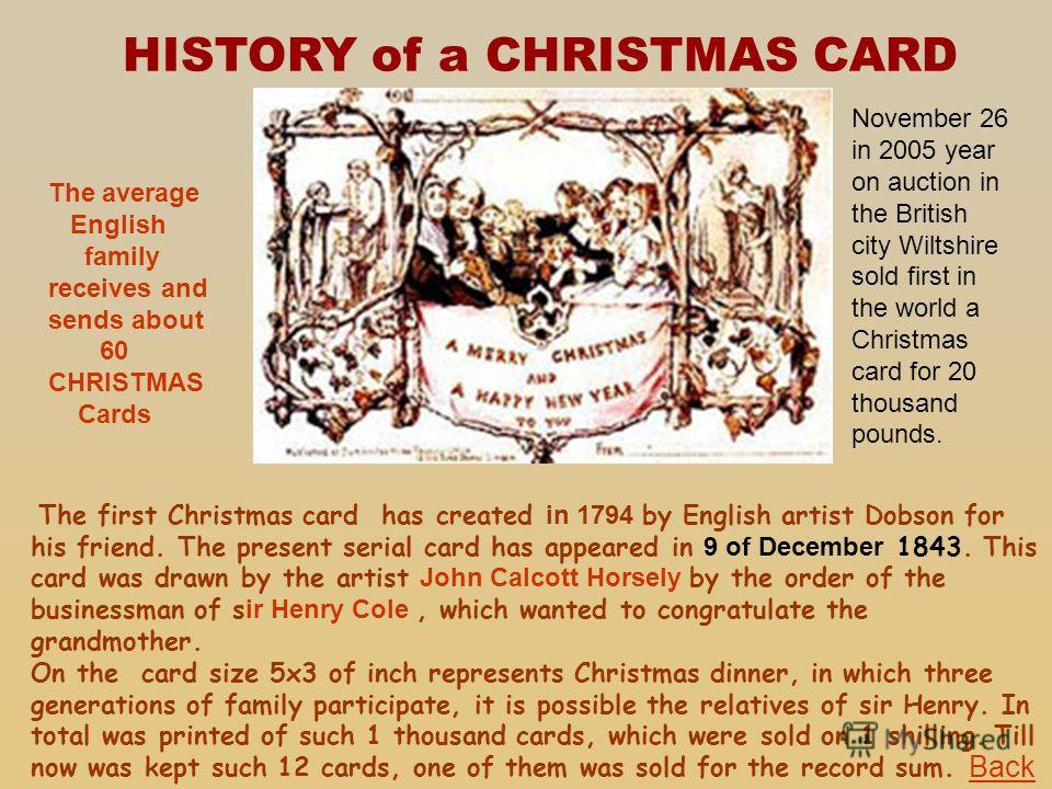 HISTORY of a CHRISTMAS CARD The first Christmas card has created in 1794 by English artist Dobson for his friend. The present serial card has appeared in 9 of December 1843. This card was drawn by the artist John Calcott Horsely by the order of the b