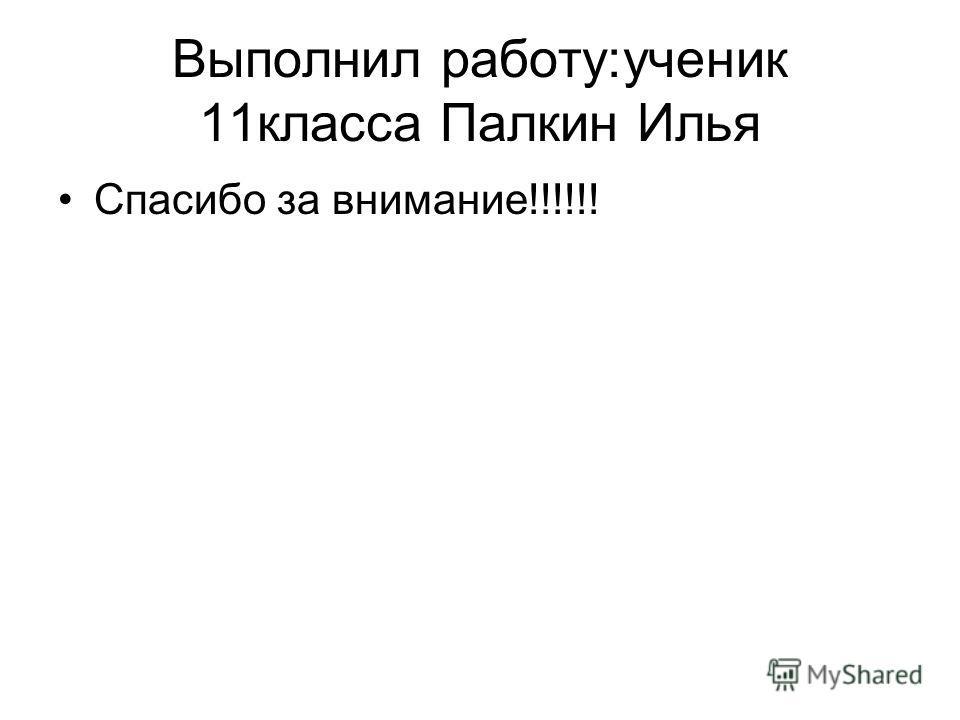 Выполнил работу:ученик 11класса Палкин Илья Спасибо за внимание!!!!!!