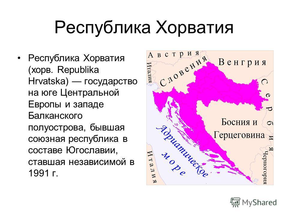 Республика Хорватия Республика Хорватия (хорв. Republika Hrvatska) государство на юге Центральной Европы и западе Балканского полуострова, бывшая союзная республика в составе Югославии, ставшая независимой в 1991 г.