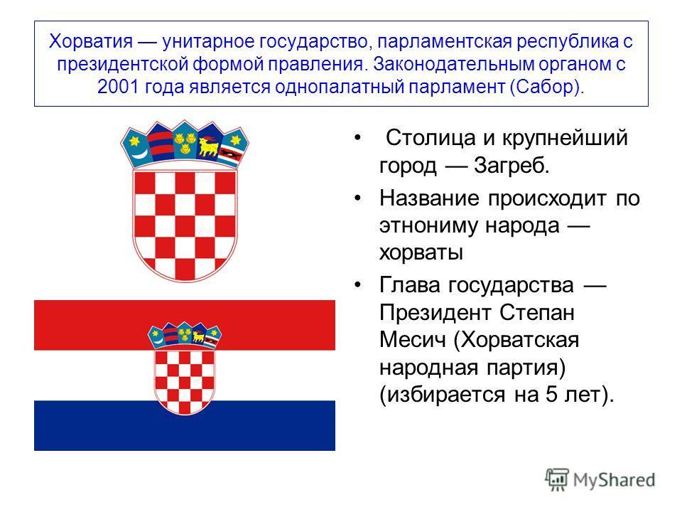 Хорватия унитарное государство, парламентская республика с президентской формой правления. Законодательным органом с 2001 года является однопалатный парламент (Сабор). Столица и крупнейший город Загреб. Название происходит по этнониму народа хорваты