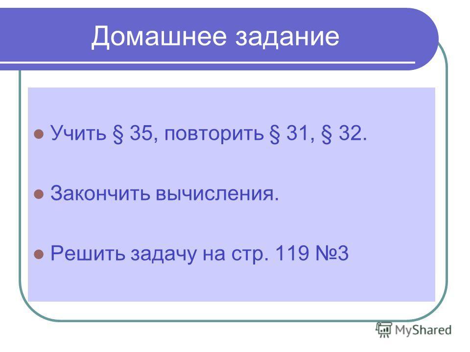 Домашнее задание Учить § 35, повторить § 31, § 32. Закончить вычисления. Решить задачу на стр. 119 3