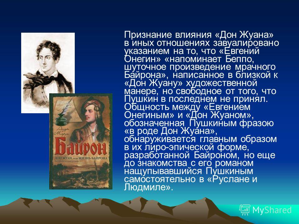 Признание влияния «Дон Жуана» в иных отношениях завуалировано указанием на то, что «Евгений Онегин» «напоминает Беппо, шуточное произведение мрачного Байрона», написанное в близкой к «Дон Жуану» художественной манере, но свободное от того, что Пушкин
