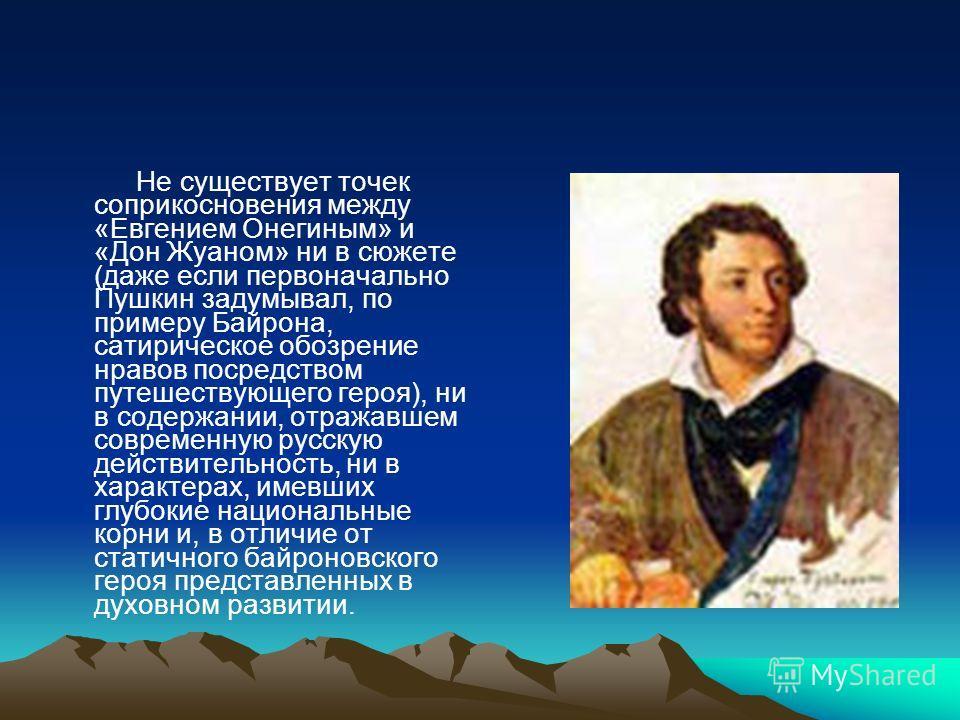 Не существует точек соприкосновения между «Евгением Онегиным» и «Дон Жуаном» ни в сюжете (даже если первоначально Пушкин задумывал, по примеру Байрона, сатирическое обозрение нравов посредством путешествующего героя), ни в содержании, отражавшем совр