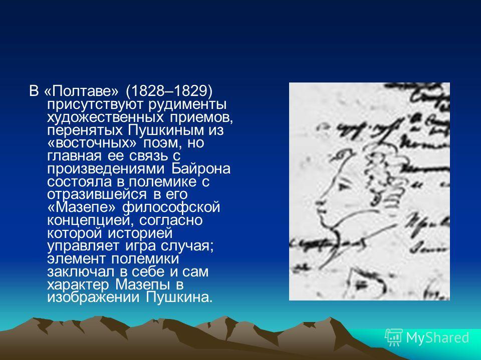 В «Полтаве» (1828–1829) присутствуют рудименты художественных приемов, перенятых Пушкиным из «восточных» поэм, но главная ее связь с произведениями Байрона состояла в полемике с отразившейся в его «Мазепе» философской концепцией, согласно которой ист