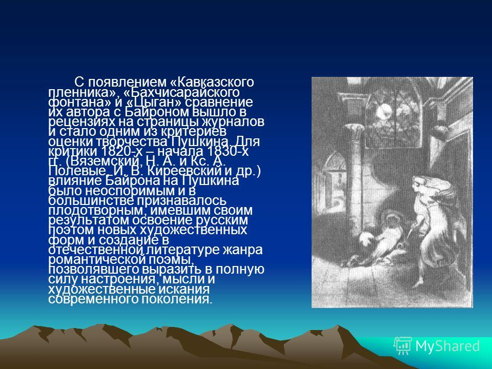 С появлением «Кавказского пленника», «Бахчисарайского фонтана» и «Цыган» сравнение их автора с Байроном вышло в рецензиях на страницы журналов и стало одним из критериев оценки творчества Пушкина. Для критики 1820-х – начала 1830-х гг. (Вяземский, Н.