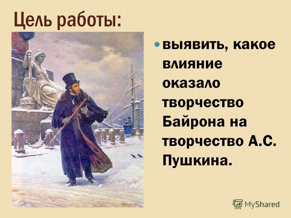 Цель работы: выявить, какое влияние оказало творчество Байрона на творчество А.С. Пушкина.