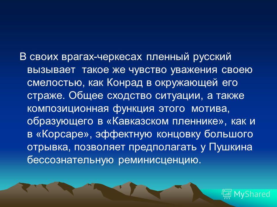 В своих врагах-черкесах пленный русский вызывает такое же чувство уважения своею смелостью, как Конрад в окружающей его страже. Общее сходство ситуации, а также композиционная функция этого мотива, образующего в «Кавказском пленнике», как и в «Корсар