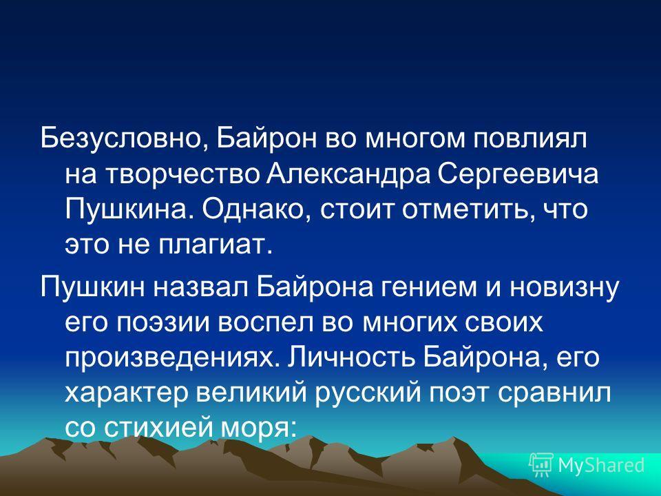 Безусловно, Байрон во многом повлиял на творчество Александра Сергеевича Пушкина. Однако, стоит отметить, что это не плагиат. Пушкин назвал Байрона гением и новизну его поэзии воспел во многих своих произведениях. Личность Байрона, его характер велик