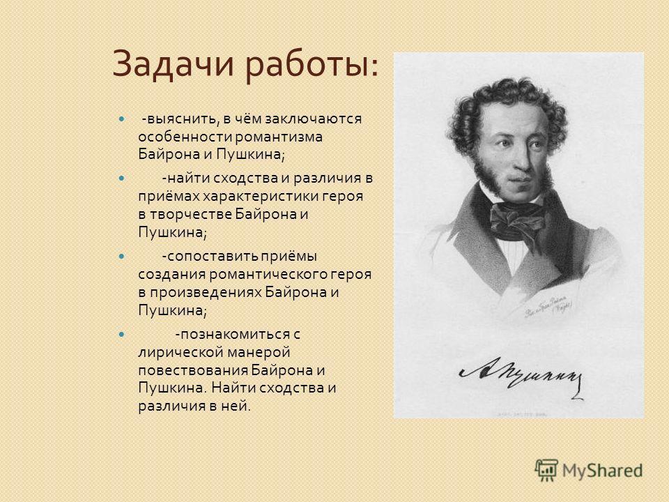 Задачи работы: -выяснить, в чём заключаются особенности романтизма Байрона и Пушкина; -найти сходства и различия в приёмах характеристики героя в творчестве Байрона и Пушкина; -сопоставить приёмы создания романтического героя в произведениях Байрона
