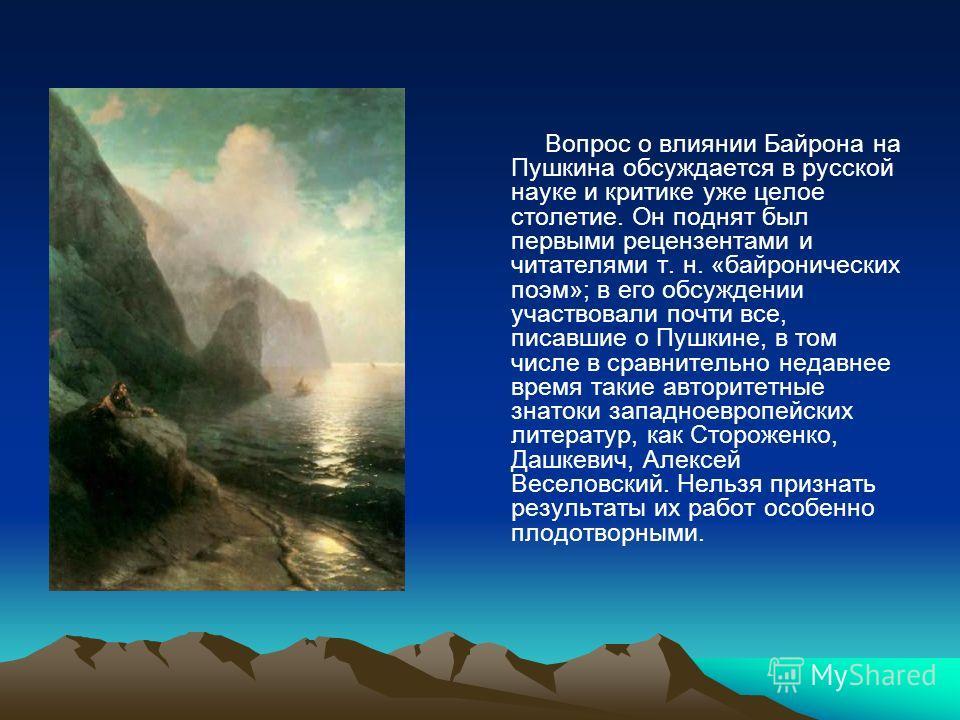 Вопрос о влиянии Байрона на Пушкина обсуждается в русской науке и критике уже целое столетие. Он поднят был первыми рецензентами и читателями т. н. «байронических поэм»; в его обсуждении участвовали почти все, писавшие о Пушкине, в том числе в сравни
