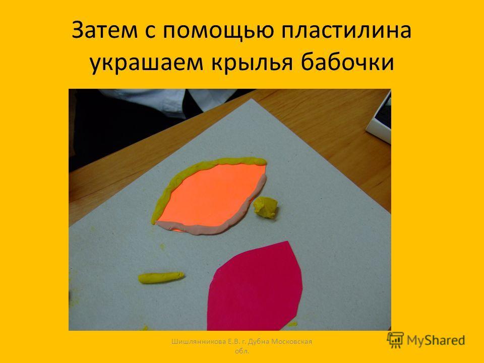 Затем с помощью пластилина украшаем крылья бабочки Шишлянникова Е.В. г. Дубна Московская обл.