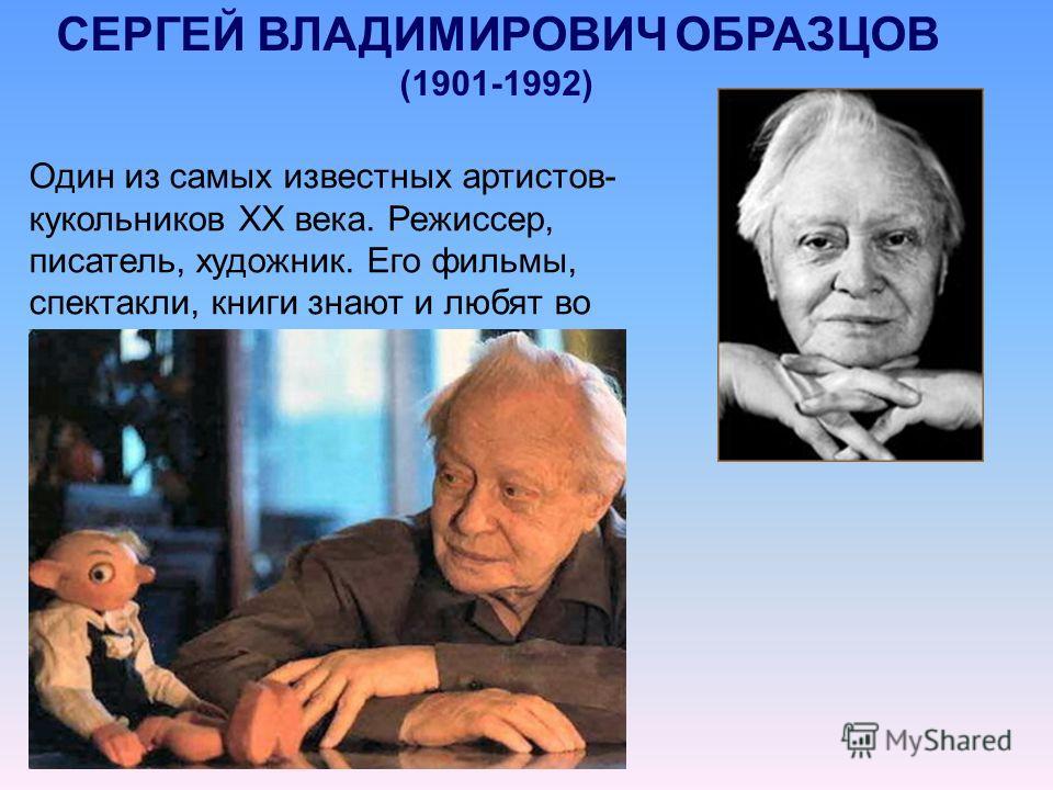 СЕРГЕЙ ВЛАДИМИРОВИЧ ОБРАЗЦОВ (1901-1992) Один из самых известных артистов- кукольников ХХ века. Режиссер, писатель, художник. Его фильмы, спектакли, книги знают и любят во всем мире.