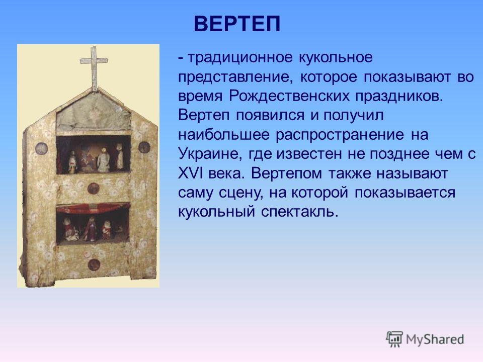 ВЕРТЕП - традиционное кукольное представление, которое показывают во время Рождественских праздников. Вертеп появился и получил наибольшее распространение на Украине, где известен не позднее чем с XVI века. Вертепом также называют саму сцену, на кото
