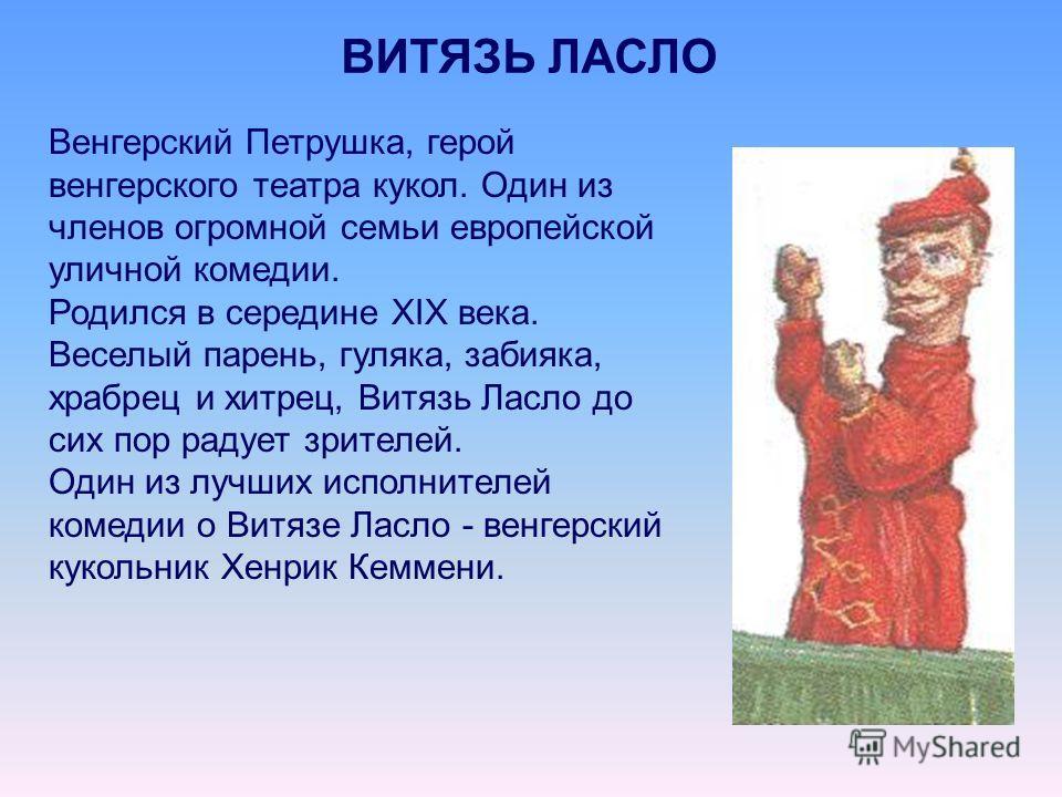 ВИТЯЗЬ ЛАСЛО Венгерский Петрушка, герой венгерского театра кукол. Один из членов огромной семьи европейской уличной комедии. Родился в середине XIX века. Веселый парень, гуляка, забияка, храбрец и хитрец, Витязь Ласло до сих пор радует зрителей. Один