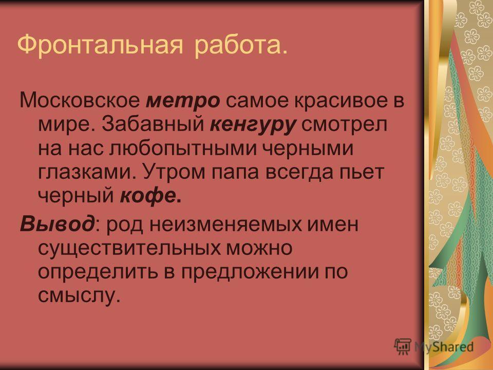 Фронтальная работа. Московское метро самое красивое в мире. Забавный кенгуру смотрел на нас любопытными черными глазками. Утром папа всегда пьет черный кофе. Вывод: род неизменяемых имен существительных можно определить в предложении по смыслу.