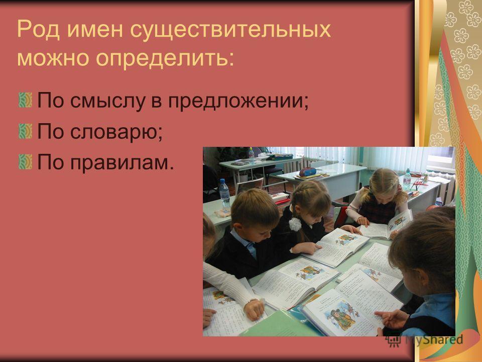 Род имен существительных можно определить: По смыслу в предложении; По словарю; По правилам.