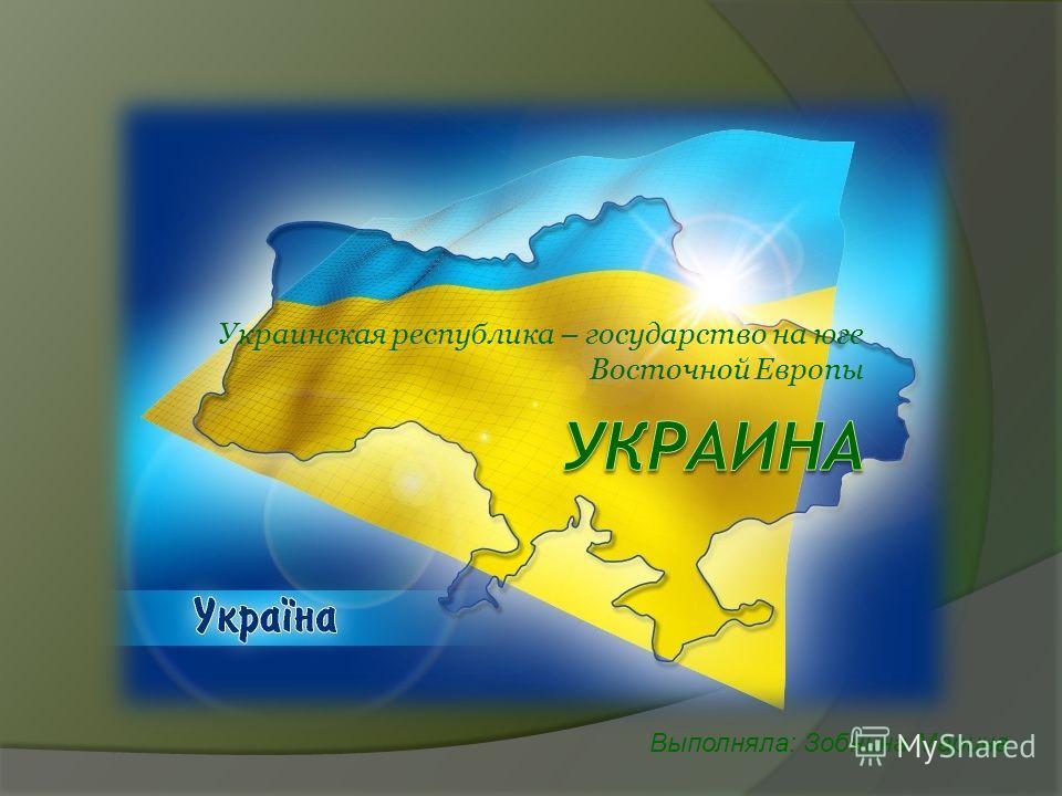 Украинская республика – государство на юге Восточной Европы Выполняла: Зобнина Марина
