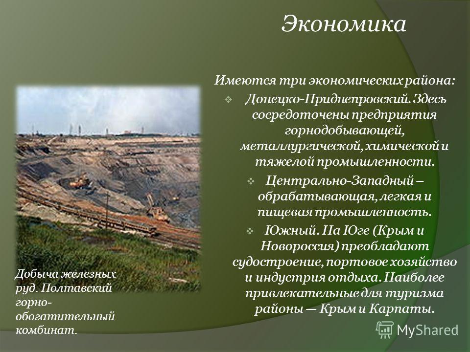 Экономика Имеются три экономических района: Донецко-Приднепровский. Здесь сосредоточены предприятия горнодобывающей, металлургической, химической и тяжелой промышленности. Центрально-Западный – обрабатывающая, легкая и пищевая промышленность. Южный.