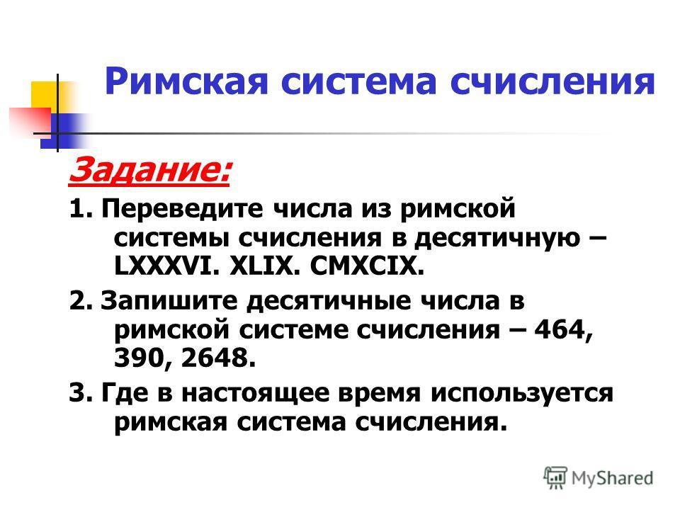 Римская система счисления Задание: 1. Переведите числа из римской системы счисления в десятичную – LXXXVI. XLIX. CMXCIX. 2. Запишите десятичные числа в римской системе счисления – 464, 390, 2648. 3. Где в настоящее время используется римская система
