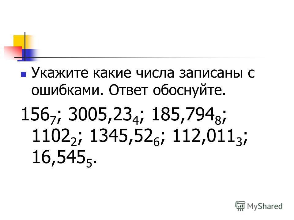 Укажите какие числа записаны с ошибками. Ответ обоснуйте. 156 7 ; 3005,23 4 ; 185,794 8 ; 1102 2 ; 1345,52 6 ; 112,011 3 ; 16,545 5.