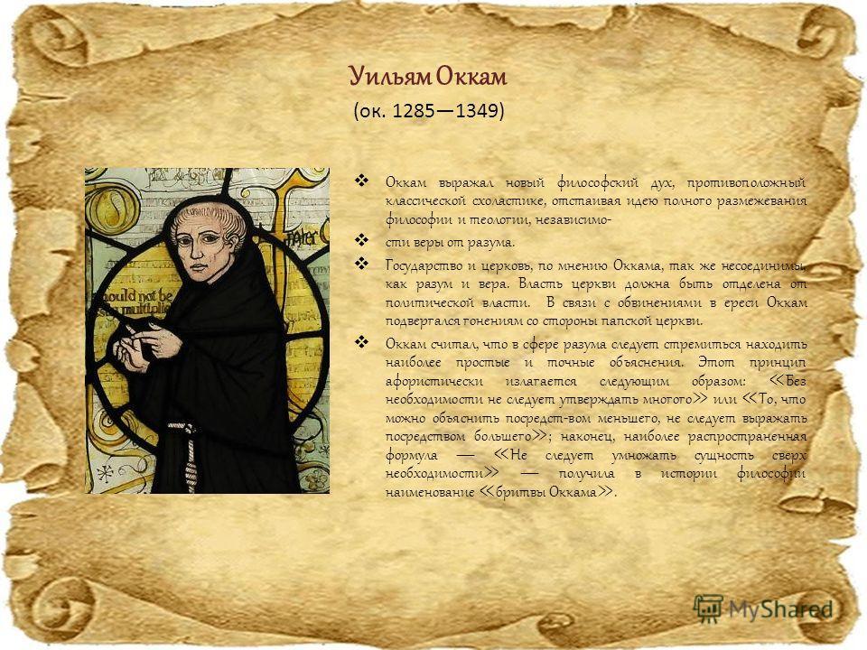 Уильям Оккам Оккам выражал новый философский дух, противоположный классической схоластике, отстаивая идею полного размежевания философии и теологии, независимо- сти веры от разума. Государство и церковь, по мнению Оккама, так же несоединимы, как разу