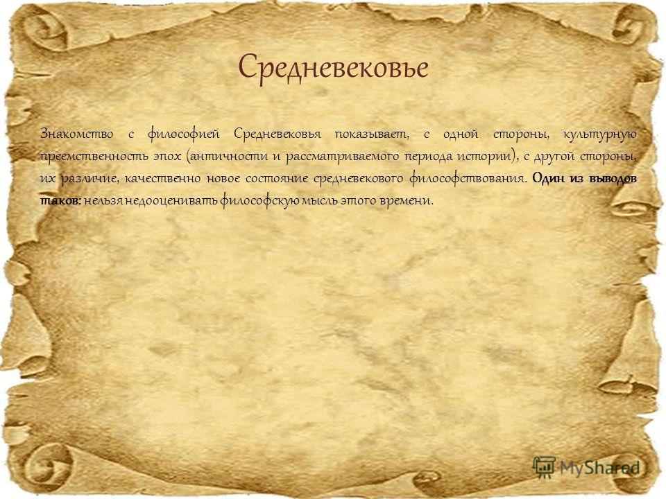 Средневековье Знакомство с философией Средневековья показывает, с одной стороны, культурную преемственность эпох (античности и рассматриваемого периода истории), с другой стороны, их различие, качественно новое состояние средневекового философствован