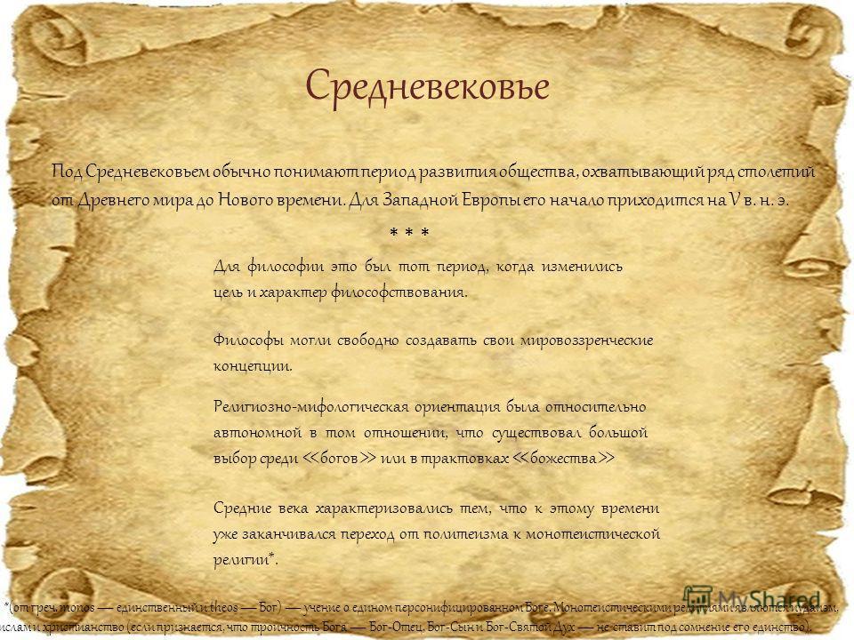 Средневековье Под Средневековьем обычно понимают период развития общества, охватывающий ряд столетий от Древнего мира до Нового времени. Для Западной Европы его начало приходится на V в. н. э. Для философии это был тот период, когда изменились цель и